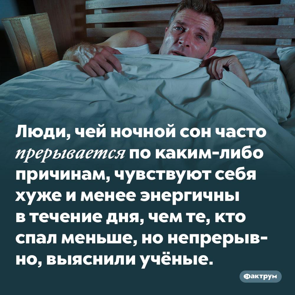 Часто прерывающийся ночной сон вреднее, чем более короткий, нонепрерывный. Люди, чей ночной сон часто прерывается по каким-либо причинам, чувствуют себя хуже и менее энергичны в течение дня, чем те, кто спал меньше, но непрерывно, выяснили учёные.