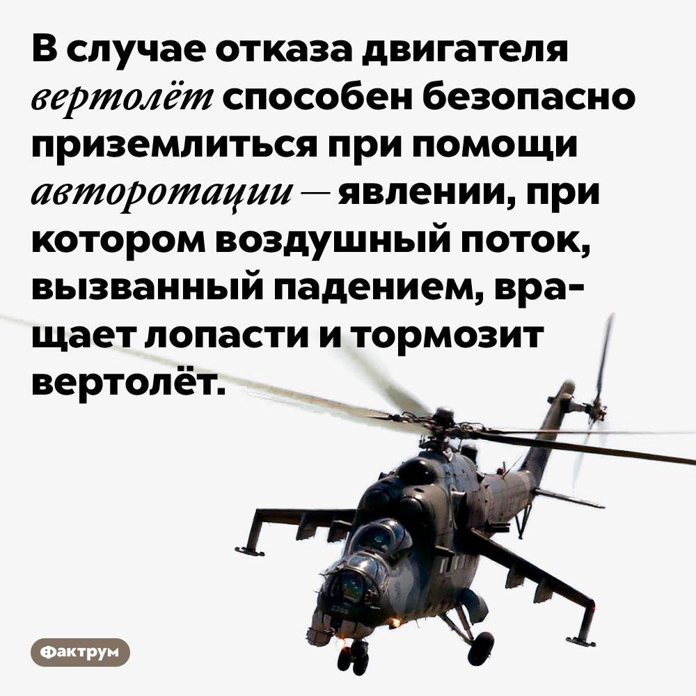 Авторотация может помочь безопасно посадить вертолёт сотказавшим двигателем. В случае отказа двигателя вертолёт способен безопасно приземлиться при помощи авторотации — явлении, при котором воздушный поток, вызванный падением, вращает лопасти и тормозит вертолёт.