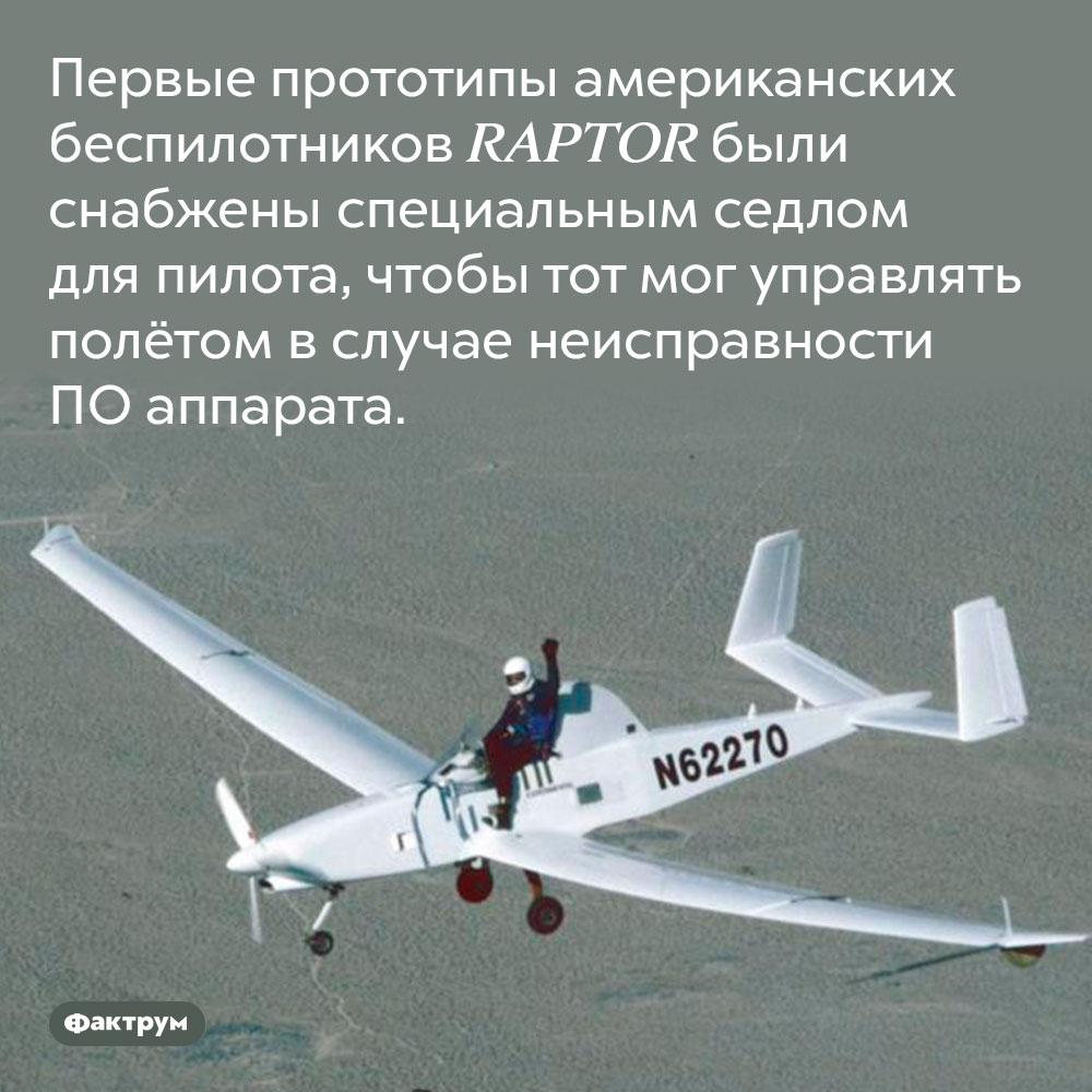 Первые прототипы американских беспилотников имели седло. Первые прототипы американских беспилотников RAPTOR были снабжены специальным седлом для пилота, чтобы тот мог управлять полётом в случае неисправности ПО аппарата.