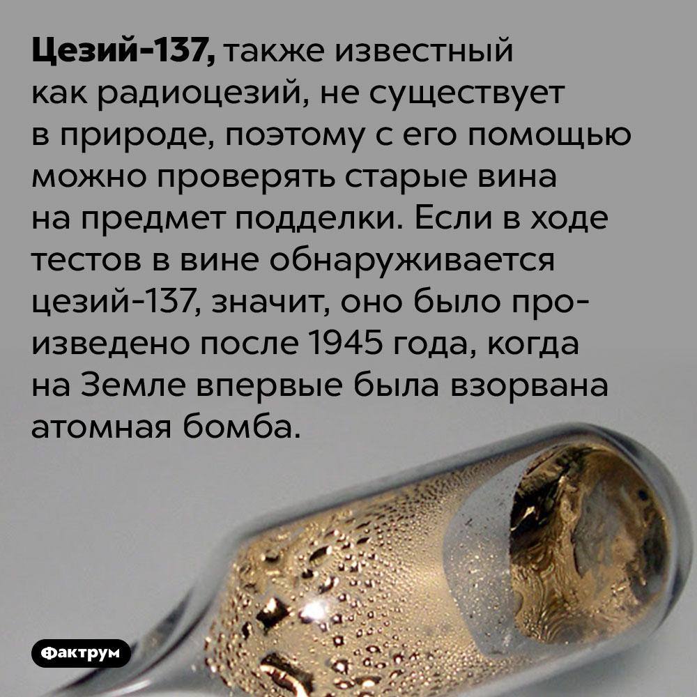 При проверке вина настарость используется радиоцезий. Цезий-137, также известный как радиоцезий, не существует в природе, поэтому с его помощью можно проверять старые вина на предмет подделки. Если в ходе тестов в вине обнаруживается цезий-137, значит, оно было произведено после 1945 года, когда на Земле впервые была взорвана атомная бомба.