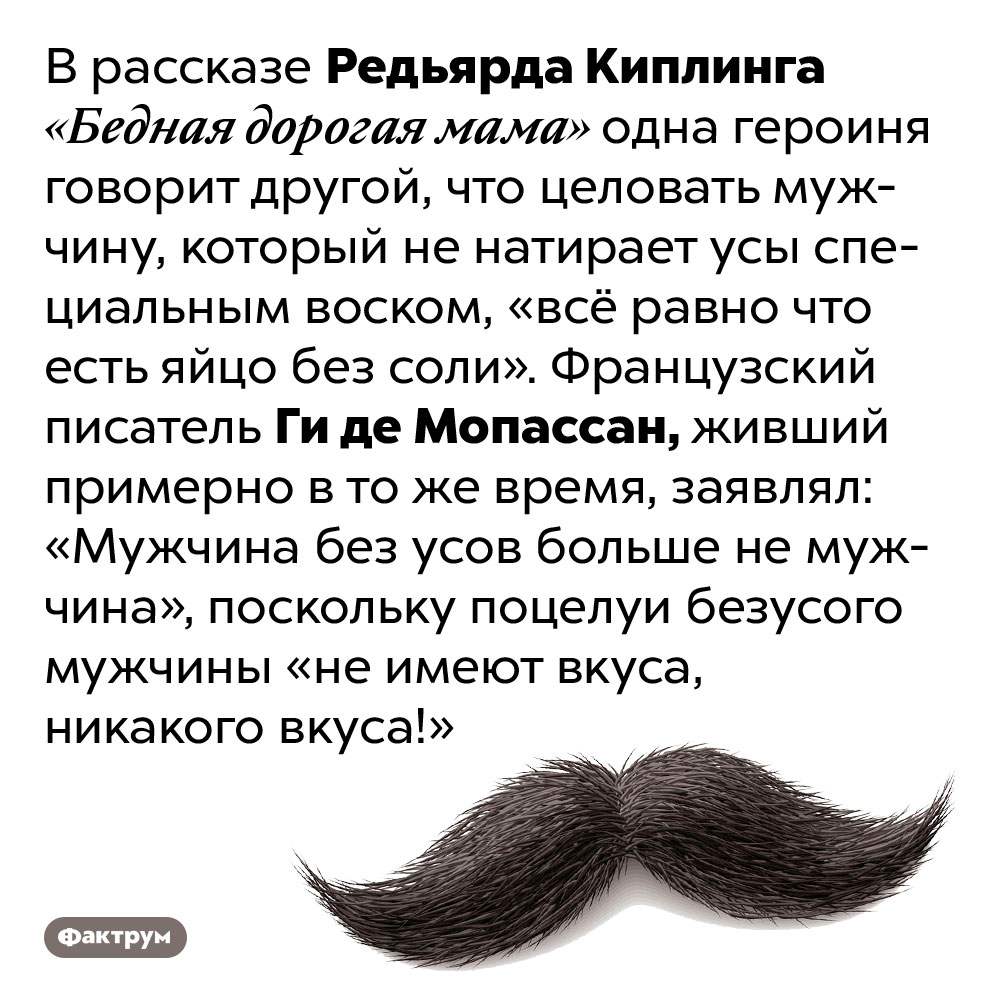Киплинг иМопассан утверждали, что целовать мужчин без усов — скучное занятие. В рассказе Редьярда Киплинга «Бедная дорогая мама» одна героиня говорит другой, что целовать мужчину, который не натирает усы специальным воском, «всё равно что есть яйцо без соли». Французский писатель Ги де Мопассан, живший примерно в то же время, заявлял: «Мужчина без усов больше не мужчина», поскольку поцелуи безусого мужчины «не имеют вкуса, никакого вкуса!»
