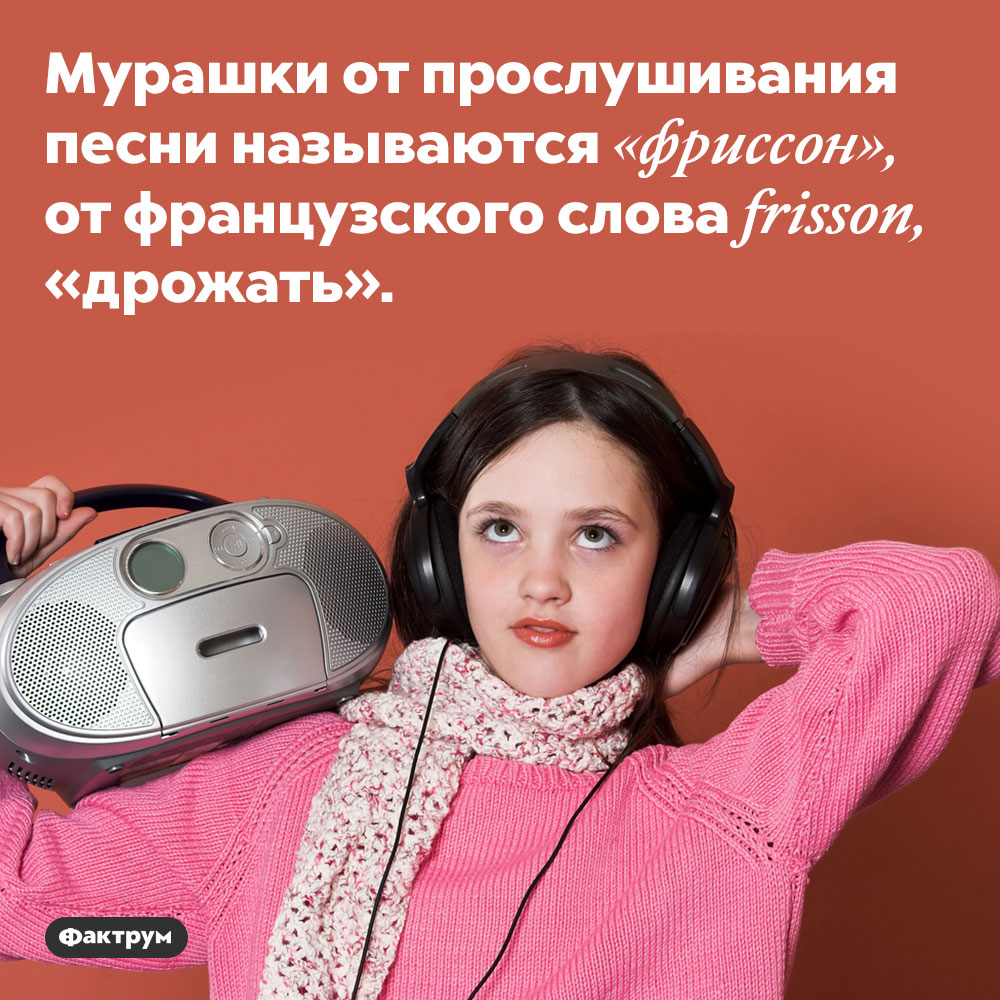 Мурашки отмузыки называются «фриссон». Мурашки от прослушивания песни называются «фриссон», от французского слова frisson, «дрожать».