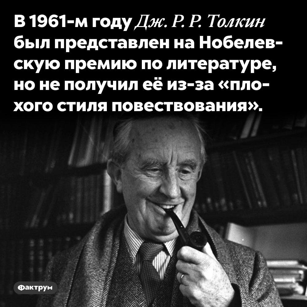 Толкин неполучил Нобелевскую премию из-за «плохого стиля повествования». В 1961-м году Дж. Р. Р. Толкин был представлен на Нобелевскую премию по литературе, но не получил её из-за «плохого стиля повествования».