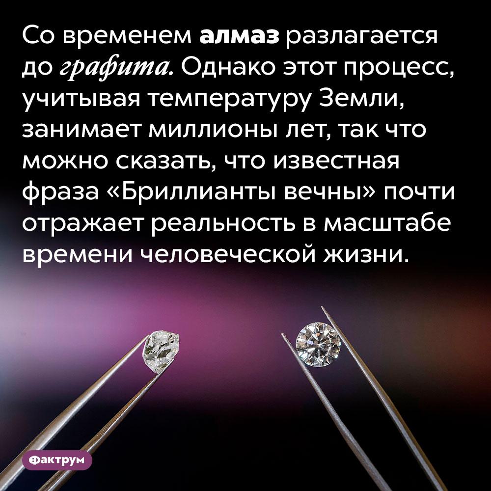 Алмазы разлагаются дографита, нонаэто уходят миллионы лет. Со временем алмаз разлагается до графита. Однако этот процесс, учитывая температуру Земли, занимает миллионы лет, так что можно сказать, что известная фраза «Бриллианты вечны» почти отражает реальность в масштабе времени человеческой жизни.