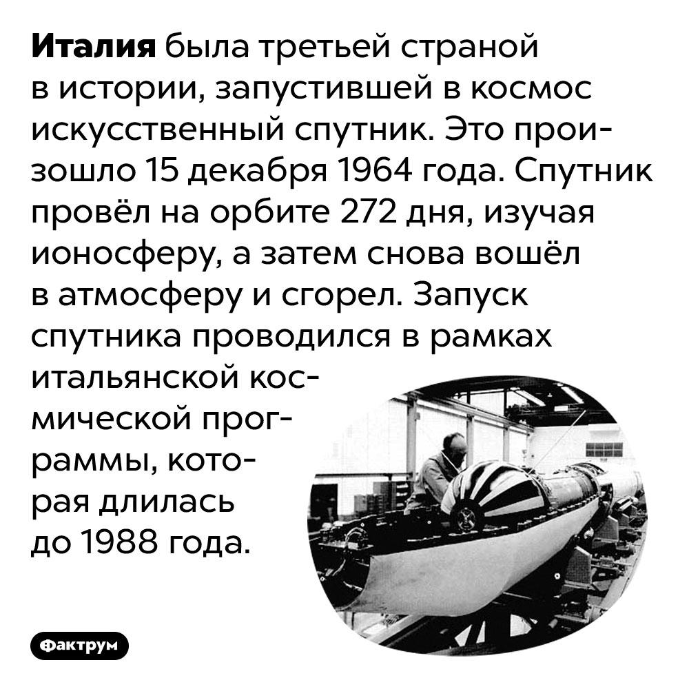Третьей страной мира, после СССР иСША, запустившей спутник, была Италия. Италия была третьей страной в истории, запустившей в космос искусственный спутник. Это произошло 15 декабря 1964 года. Спутник провёл на орбите 272 дня, изучая ионосферу, а затем снова вошёл в атмосферу и сгорел. Запуск спутника проводился в рамках итальянской космической программы, которая длилась до 1988 года.