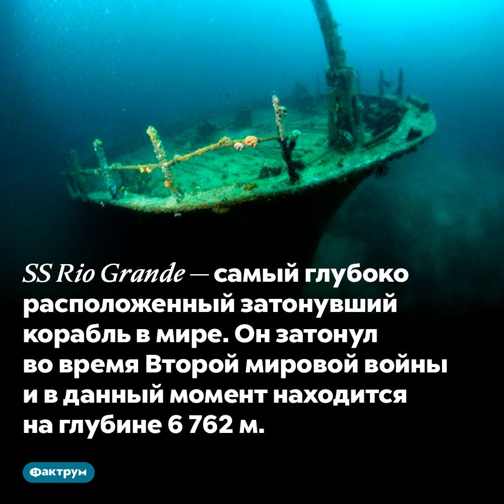 Самый глубоко расположенный затонувший корабль лежит надне океана наглубине почти 7км. SS Rio Grande — самый глубоко расположенный затонувший корабль в мире. Он затонул во время Второй мировой войны и в данный момент находится на глубине 6 762 м.