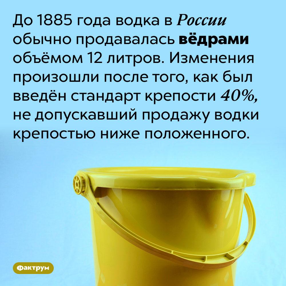 До1885года водка продавалась вёдрами. До 1885 года водка в России обычно продавалась вёдрами объёмом 12 литров. Изменения произошли после того, как был введён стандарт крепости 40%, не допускавший продажу водки крепостью ниже положенного.