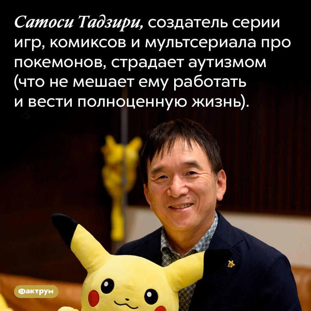 Создатель покемонов страдает аутизмом. Сатоси Тадзири, создатель серии игр, комиксов и мультсериала про покемонов, страдает аутизмом (что не мешает ему работать и вести полноценную жизнь).