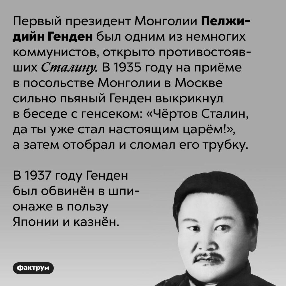 Первый президент Монголии Пелжидийн Генден вгневе сломал трубку Сталина. Первый президент Монголии Пелжидийн Генден был одним из немногих коммунистов, открыто противостоявших Сталину. В 1935 году на приёме в посольстве Монголии в Москве сильно пьяный Генден выкрикнул в беседе с генсеком: «Чёртов Сталин, да ты уже стал настоящим царём!», а затем отобрал и сломал его трубку.  В 1937 году Генден был обвинён в шпионаже в пользу Японии и казнён.