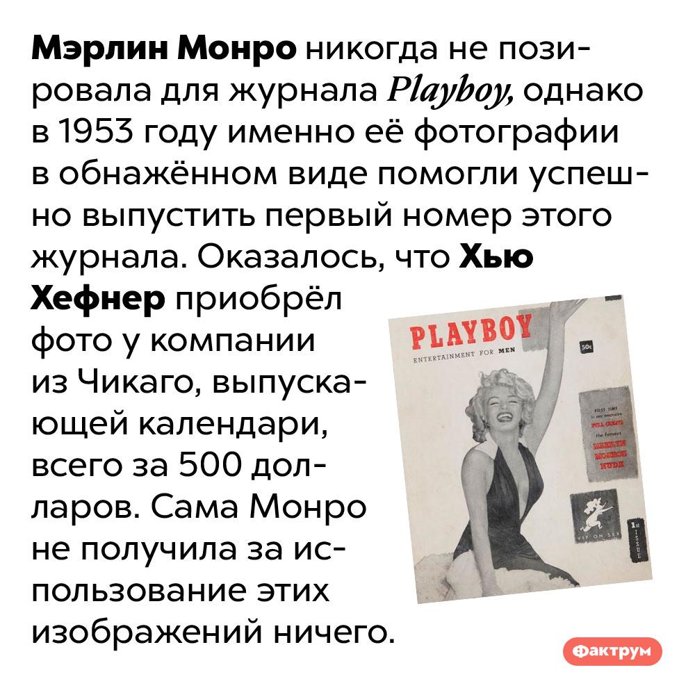 Хью Хефнер неплатил Монро заиспользование вPlayboy её фотографий вобнажённом виде. Мэрлин Монро никогда не позировала для журнала Playboy, однако в 1953 году именно её фотографии в обнажённом виде помогли успешно выпустить первый номер этого журнала. Оказалось, что Хью Хефнер приобрёл фото у компании из Чикаго, выпускающей календари, всего за 500 долларов. Сама Монро не получила за использование этих изображений ничего.