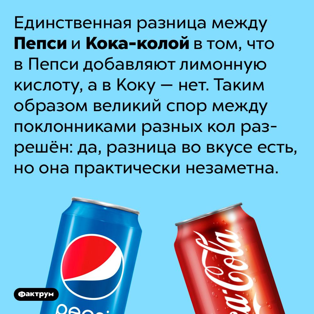 Разница между Пепси иКока-колой.  Единственная разница между Пепси и Кока-колой в том, что в Пепси добавляют лимонную кислоту, а в Коку — нет. Таким образом великий спор между поклонниками разных кол разрешён: да, разница во вкусе есть, но она практически незаметна.