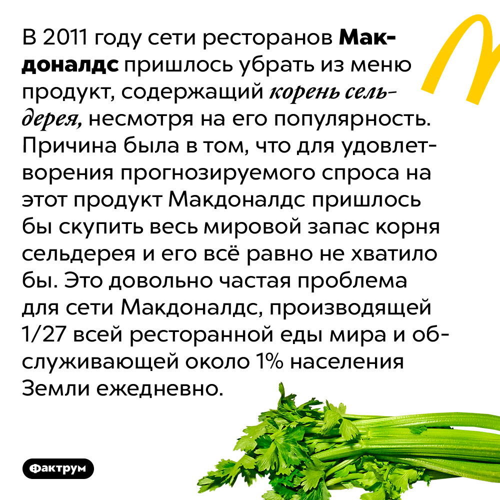Сеть Макдоналдс пришлось убрать изменю продукт ссельдереем, потому что всего мирового запаса сельдерея нехватило быдля удовлетворения ожидаемого спроса. В 2011 году сети ресторанов Макдоналдс пришлось убрать из меню продукт, содержащий корень сельдерея, несмотря на его популярность. Причина была в том, что для удовлетворения прогнозируемого спроса на этот продукт Макдоналдс пришлось бы скупить весь мировой запас корня сельдерея и его всё равно не хватило бы. Это довольно частая проблема для сети Макдоналдс, производящей 1/27 всей ресторанной еды мира и обслуживающей около 1% населения Земли ежедневно.
