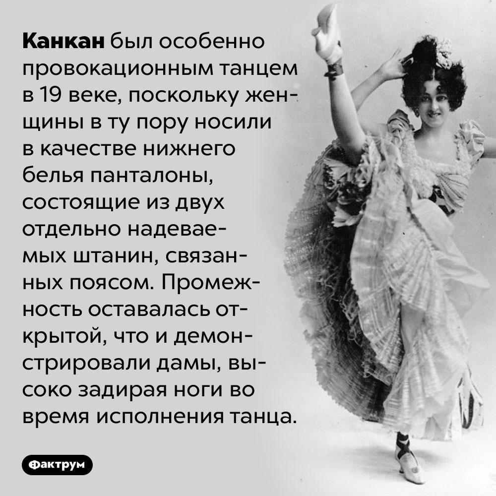Канкан считался провокационным из-за особенности женского белья 19века. Канкан был особенно провокационным танцем в 19 веке, поскольку женщины в ту пору носили в качестве нижнего белья панталоны, состоящие из двух отдельно надеваемых штанин, связанных поясом. Промежность оставалась открытой, что и демонстрировали дамы, высоко задирая ноги во время исполнения танца.