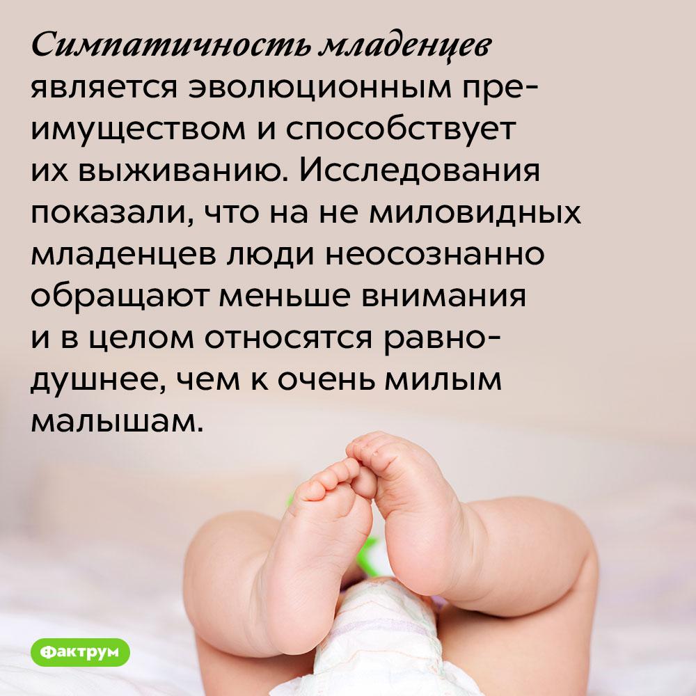 Симпатичность младенцев — это средство выживания. Симпатичность младенцев является эволюционным преимуществом и способствует их выживанию. Исследования показали, что на не миловидных младенцев люди неосознанно обращают меньше внимания и в целом относятся равнодушнее, чем к очень милым малышам.