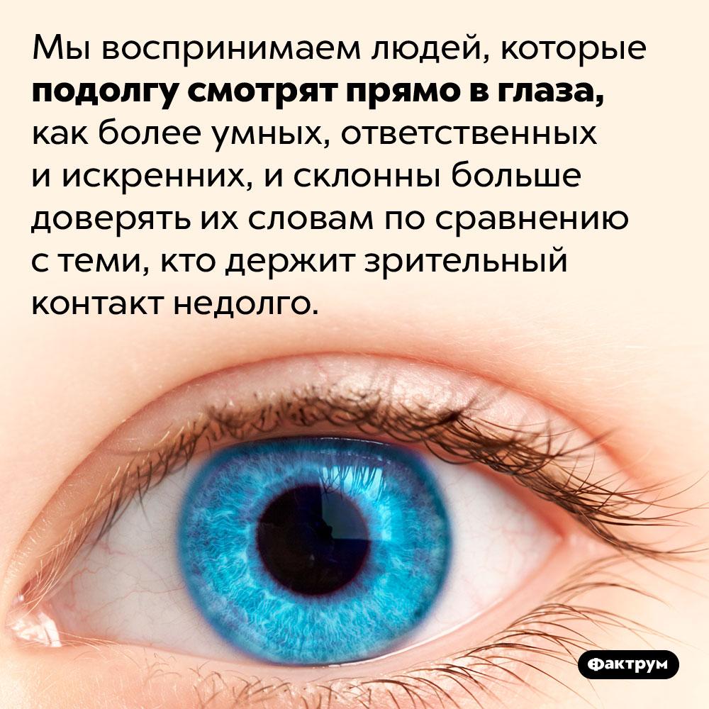 Мы больше доверяем людям, смотрящим нам прямо вглаза. Мы воспринимаем людей, которые подолгу смотрят прямо в глаза, как более умных, ответственных и искренних, и склонны больше доверять их словам по сравнению с теми, кто держит зрительный контакт недолго.