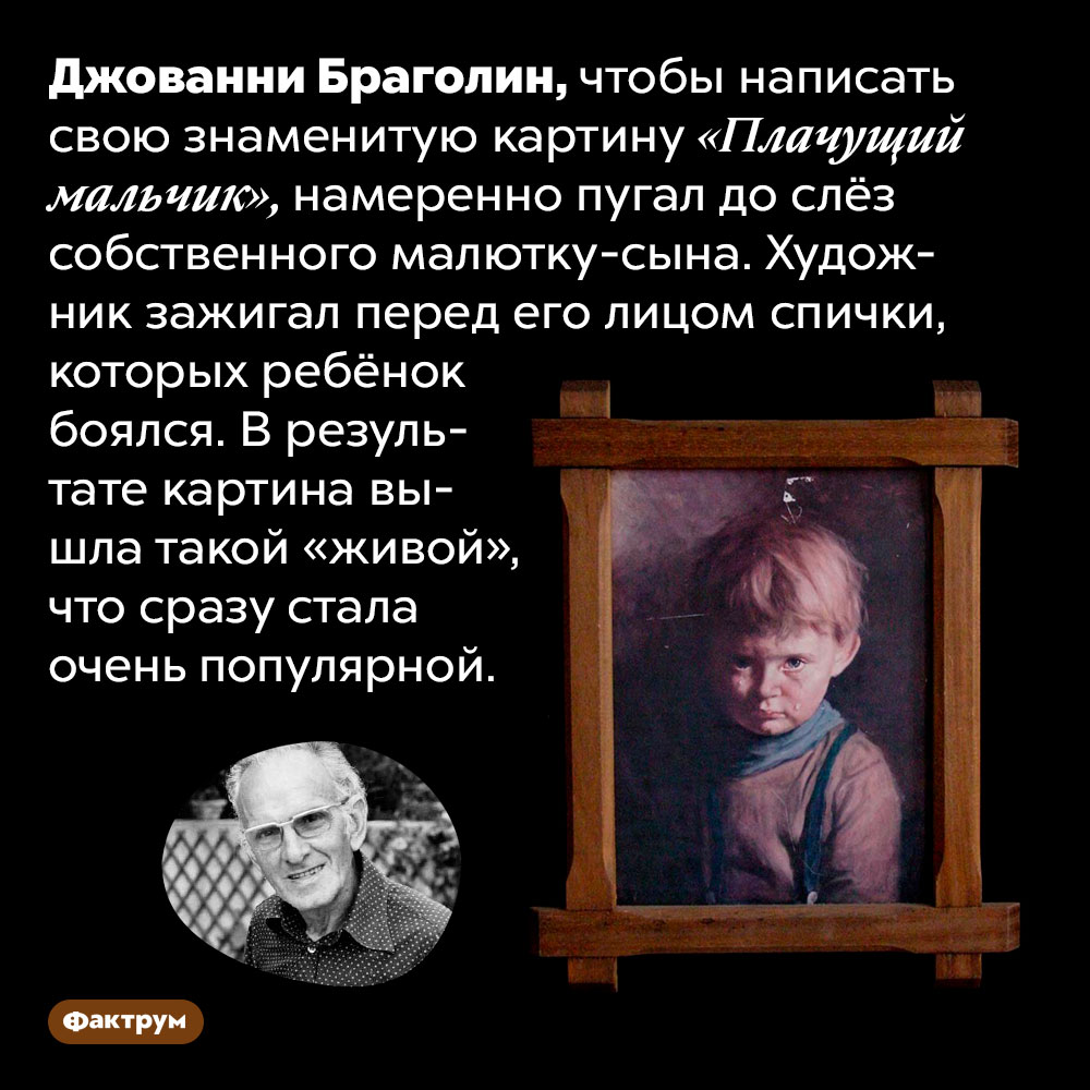 Джованни Браголин пугал сына дослёз, чтобы написать его портрет. Джованни Браголин, чтобы написать свою знаменитую картину «Плачущий мальчик», намеренно пугал до слёз собственного малютку-сына. Художник зажигал перед его лицом спички, которых ребёнок боялся. В результате картина вышла такой «живой», что сразу стала очень популярной.