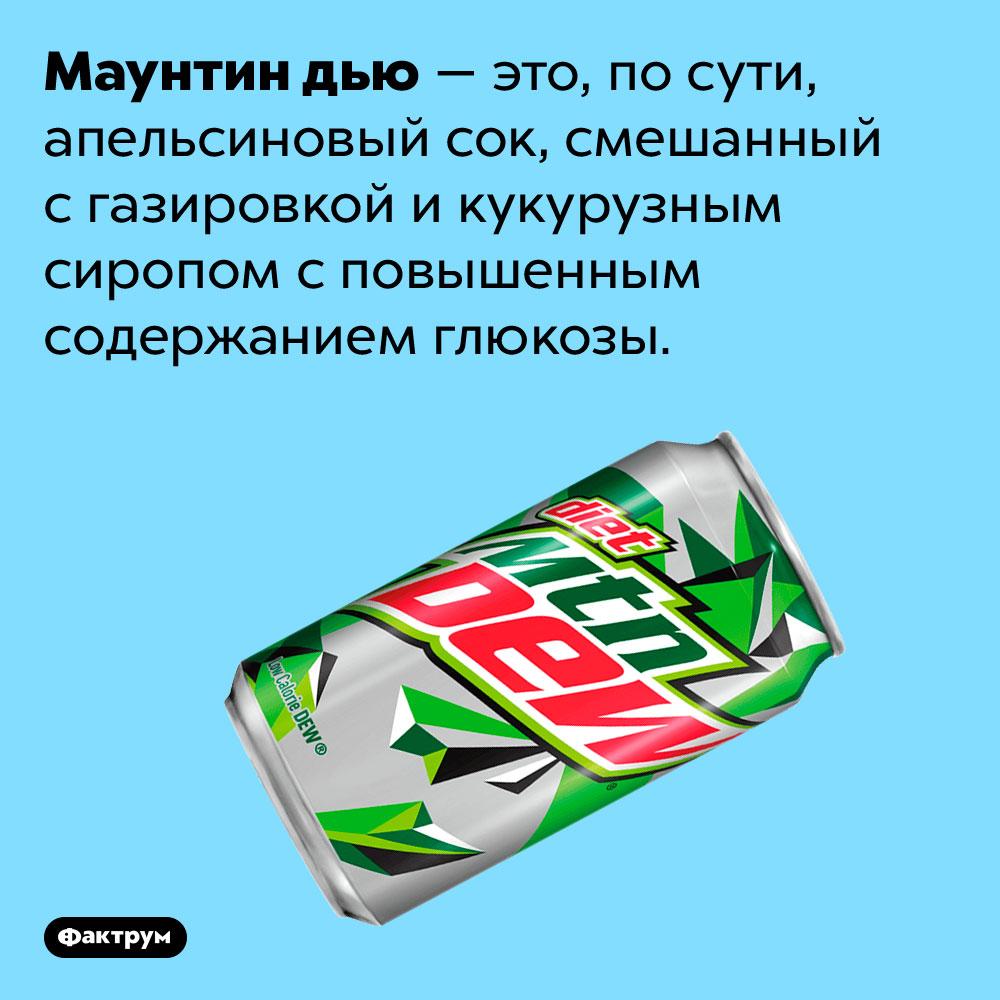 Что такое Маунтин дью. Маунтин дью — это, по сути, апельсиновый сок, смешанный с газировкой и кукурузным сиропом с повышенным содержанием глюкозы.