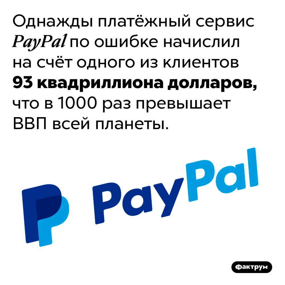 Одному своему клиенту PayPal поошибке перевёл насчёт 93квадриллиона долларов. Однажды платёжный сервис PayPal по ошибке начислил на счёт одного из клиентов 93 квадриллиона долларов, что в 1000 раз превышает ВВП всей планеты.