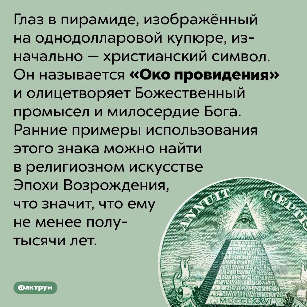 Глаз впирамиде надолларовой купюре называется «Око провидения». Глаз в пирамиде, изображённый на однодолларовой купюре, изначально — христианский символ. Он называется «Око провидения» и олицетворяет Божественный промысел и милосердие Бога. Ранние примеры использования этого знака можно найти в религиозном искусстве Эпохи Возрождения, что значит, что ему не менее полутысячи лет.