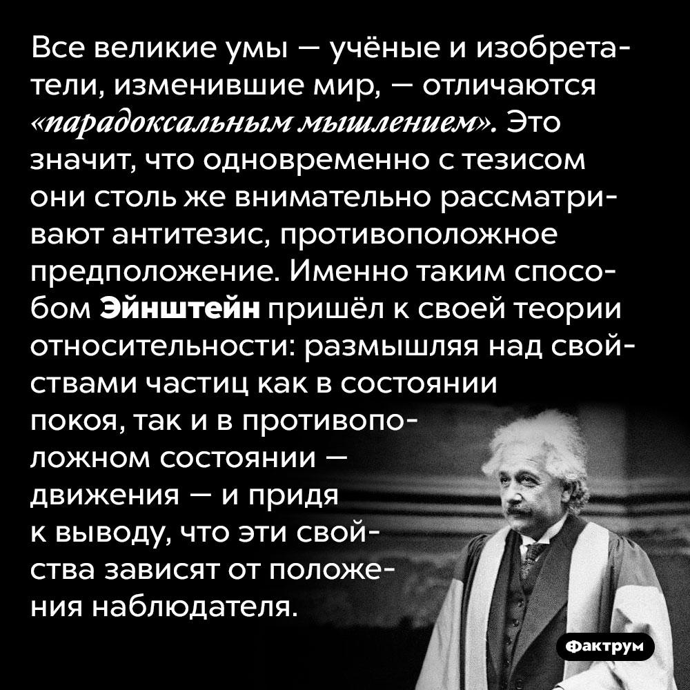 Великие учёные мыслят парадоксально. Все великие умы — учёные и изобретатели, изменившие мир, — отличаются «парадоксальным мышлением». Это значит, что одновременно с тезисом они столь же внимательно рассматривают антитезис, противоположное предположение. Именно таким способом Эйнштейн пришёл к своей теории относительности: размышляя над свойствами частиц как в состоянии покоя, так и в противоположном состоянии — движения — и придя к выводу, что эти свойства зависят от положения наблюдателя.