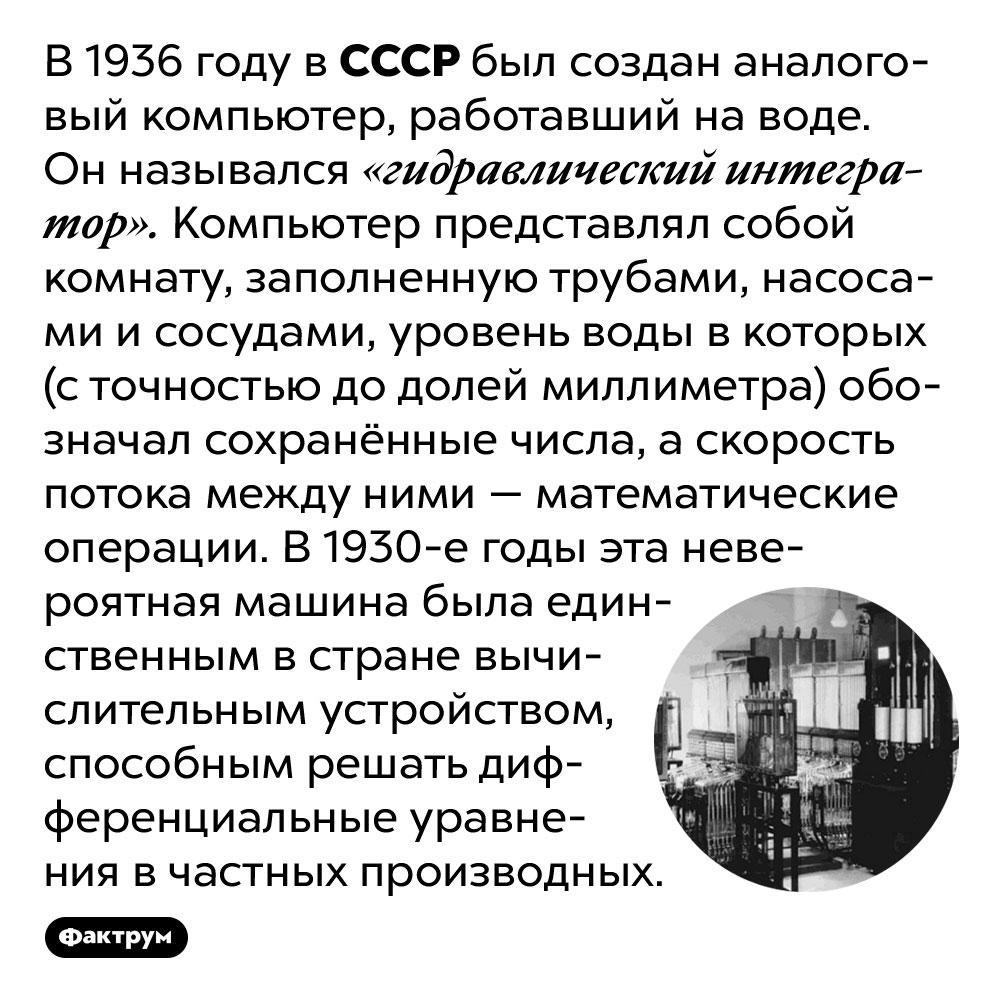 В1930 годах вСССР построили компьютер, работавший наводе. В 1936 году в СССР был создан аналоговый компьютер, работавший на воде. Он назывался «гидравлический интегратор». Компьютер представлял собой комнату, заполненную трубами, насосами и сосудами, уровень воды в которых (с точностью до долей миллиметра) обозначал сохранённые числа, а скорость потока между ними — математические операции. В 1930-е годы эта невероятная машина была единственным в стране вычислительным устройством, способным решать дифференциальные уравнения в частных производных.
