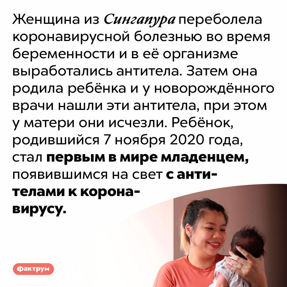 Родился первый вмире ребёнок сантителами ккоронавирусу. Женщина из Сингапура переболела коронавирусной болезнью во время беременности и в её организме выработались антитела. Затем она родила ребёнка и у новорождённого врачи нашли эти антитела, при этом у матери они исчезли. Ребёнок, родившийся 7 ноября 2020 года, стал первым в мире младенцем, появившимся на свет с антителами к коронавирусу.