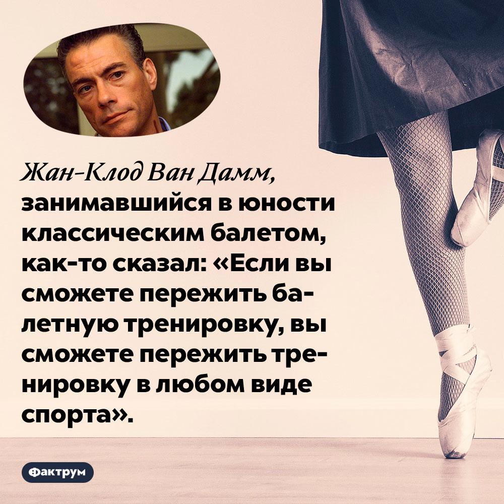 Жан-Клод Ван Дамм считал балетные тренировки самыми тяжёлыми извсех видов спорта. Жан-Клод Ван Дамм, занимавшийся в юности классическим балетом, как-то сказал: «Если вы сможете пережить балетную тренировку, вы сможете пережить тренировку в любом виде спорта».