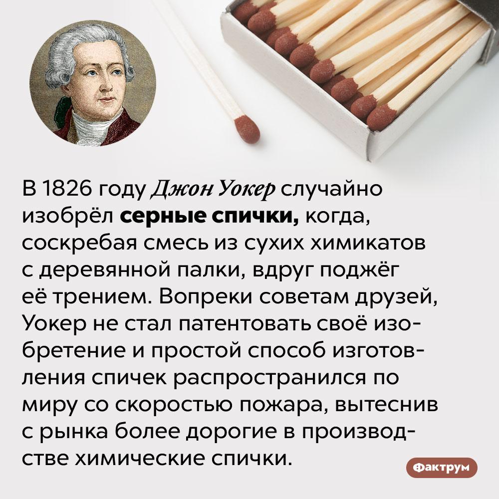 Серные спички были изобретены случайно. В 1826 году Джон Уокер случайно изобрёл серные спички, когда, соскребая смесь из сухих химикатов с деревянной палки, вдруг поджёг её трением. Вопреки советам друзей, Уокер не стал патентовать своё изобретение и простой способ изготовления спичек распространился по миру со скоростью пожара, вытеснив с рынка более дорогие в производстве химические спички.
