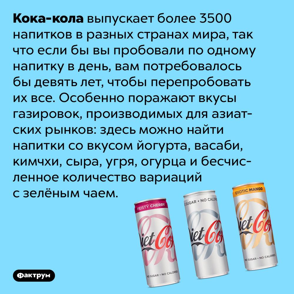 Кока-кола выпускает более 3500 напитков вразных странах мира. Так что если бы вы пробовали по одному напитку в день, вам потребовалось бы девять лет, чтобы перепробовать их все. Особенно поражают вкусы газировок, производимых для азиатских рынков: здесь можно найти напитки со вкусом йогурта, васаби, кимчхи, сыра, угря, огурца и бесчисленное количество вариаций с зелёным чаем.