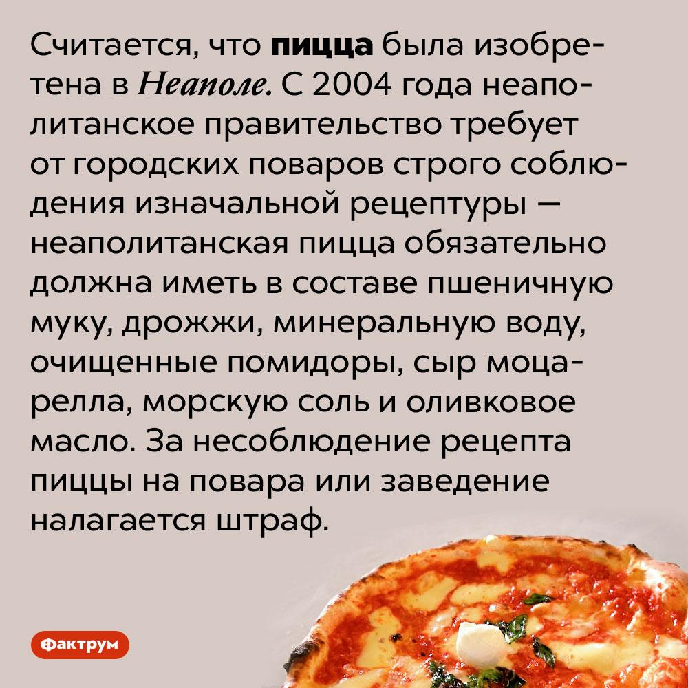 ВНеаполе делают пиццу поеё изначальному рецепту. Считается, что пицца была изобретена в Неаполе. С 2004 года неаполитанское правительство требует от городских поваров строго соблюдения изначальной рецептуры — неаполитанская пицца обязательно должна иметь в составе пшеничную муку, дрожжи, минеральную воду, очищенные помидоры, сыр моцарелла, морскую соль и оливковое масло. За несоблюдение рецепта пиццы на повара или заведение налагается штраф.