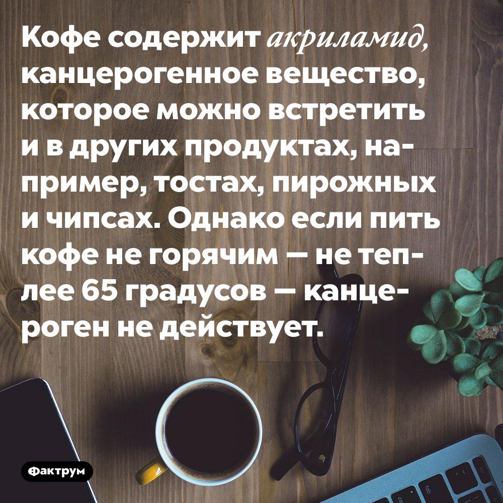 Чтобы кофе небыл канцерогенным, его нужно употреблять негорячим, атёплым. Кофе содержит акриламид, канцерогенное вещество, которое можно встретить и в других продуктах, например, тостах, пирожных и чипсах. Однако если пить кофе не горячим — не теплее 65 градусов — канцероген не действует.