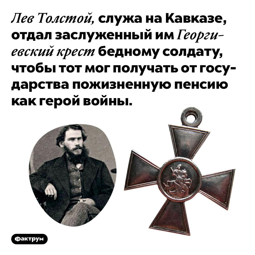 Лев Толстой отдал свой Георгиевский крест простому солдату. Лев Толстой, служа на Кавказе, отдал заслуженный им Георгиевский крест бедному солдату, чтобы тот мог получать от государства пожизненную пенсию как герой войны.