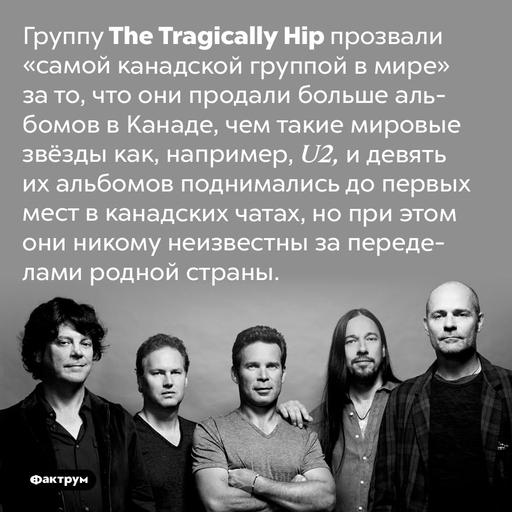The Tragically Hip — самая канадская группа вмире. Группу The Tragically Hip прозвали «самой канадской группой в мире» за то, что они продали больше альбомов в Канаде, чем такие мировые звёзды как, например, U2, и девять их альбомов поднимались до первых мест в канадских чатах, но при этом они никому неизвестны за переделами родной страны.