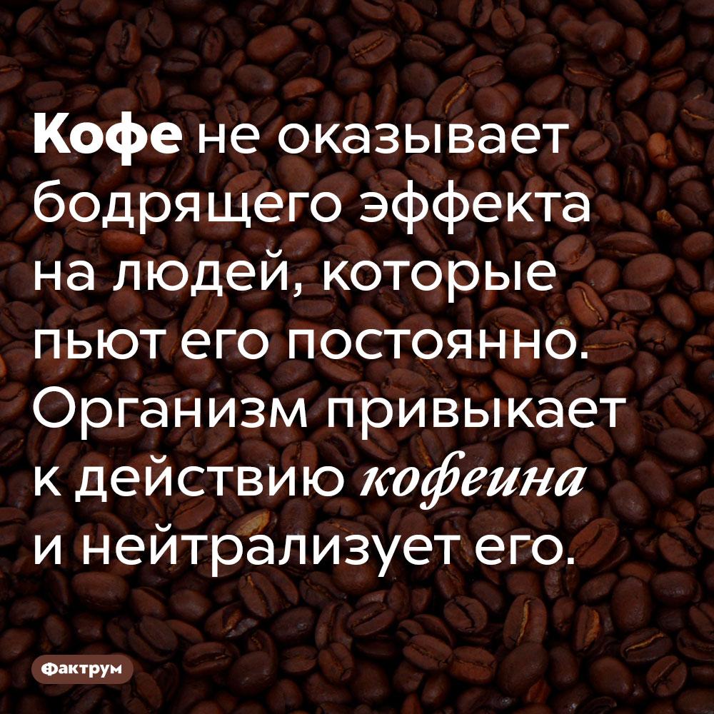 Кофе небодрит кофеманов. Кофе не оказывает бодрящего эффекта на людей, которые пьют его постоянно. Организм привыкает к действию кофеина и нейтрализует его.