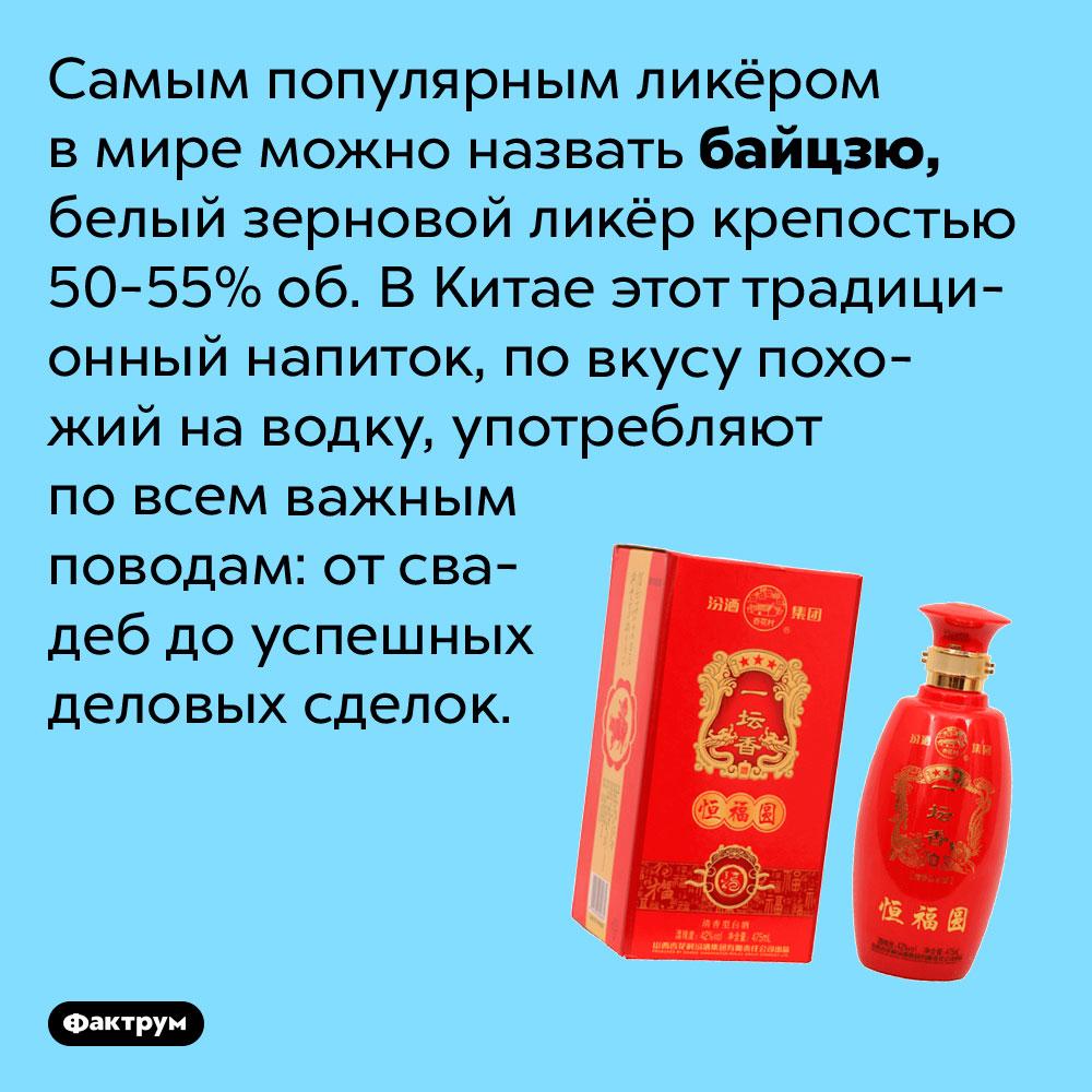 Самым популярным ликёром вмире можно назвать байцзю. Белый зерновой ликёр крепостью 50-55% об. В Китае этот традиционный напиток, по вкусу похожий на водку, употребляют по всем важным поводам: от свадеб до успешных деловых сделок.