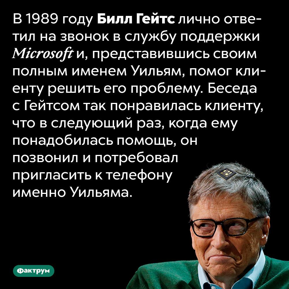 В1989году Билл Гейтс самостоятельно оказал клиенту Microsoft необходимую техподдержку. В 1989 году Билл Гейтс лично ответил на звонок в службу поддержки Microsoft и, представившись своим полным именем Уильям, помог клиенту решить его проблему. Беседа с Гейтсом так понравилась клиенту, что в следующий раз, когда ему понадобилась помощь, он позвонил и потребовал пригласить к телефону именно Уильяма.
