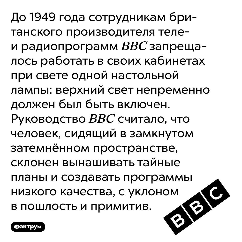 Компания BBC запрещала сотрудникам работать при свете только настольной лампы. До 1949 года сотрудникам британского производителя теле- и радиопрограмм BBC запрещалось работать в своих кабинетах при свете одной настольной лампы: верхний свет непременно должен был быть включен. Руководство BBC считало, что человек, сидящий в замкнутом затемнённом пространстве, склонен вынашивать тайные планы и создавать программы низкого качества, с уклоном в пошлость и примитив.