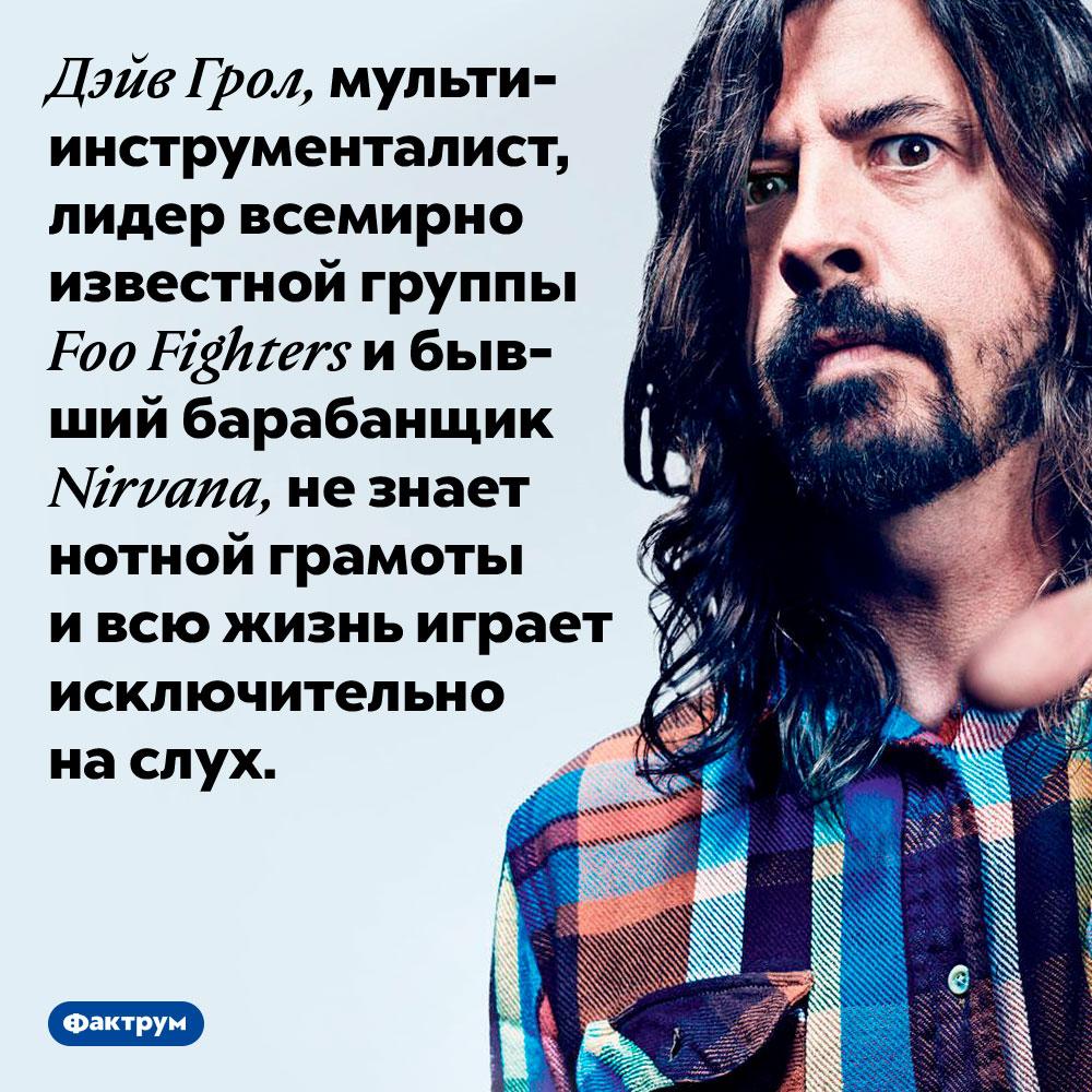 Дэйв Грол незнает нот. Дэйв Грол, мультиинструменталист, лидер всемирно известной группы Foo Fighters и бывший барабанщик Nirvana, не знает нотной грамоты и всю жизнь играет исключительно на слух.