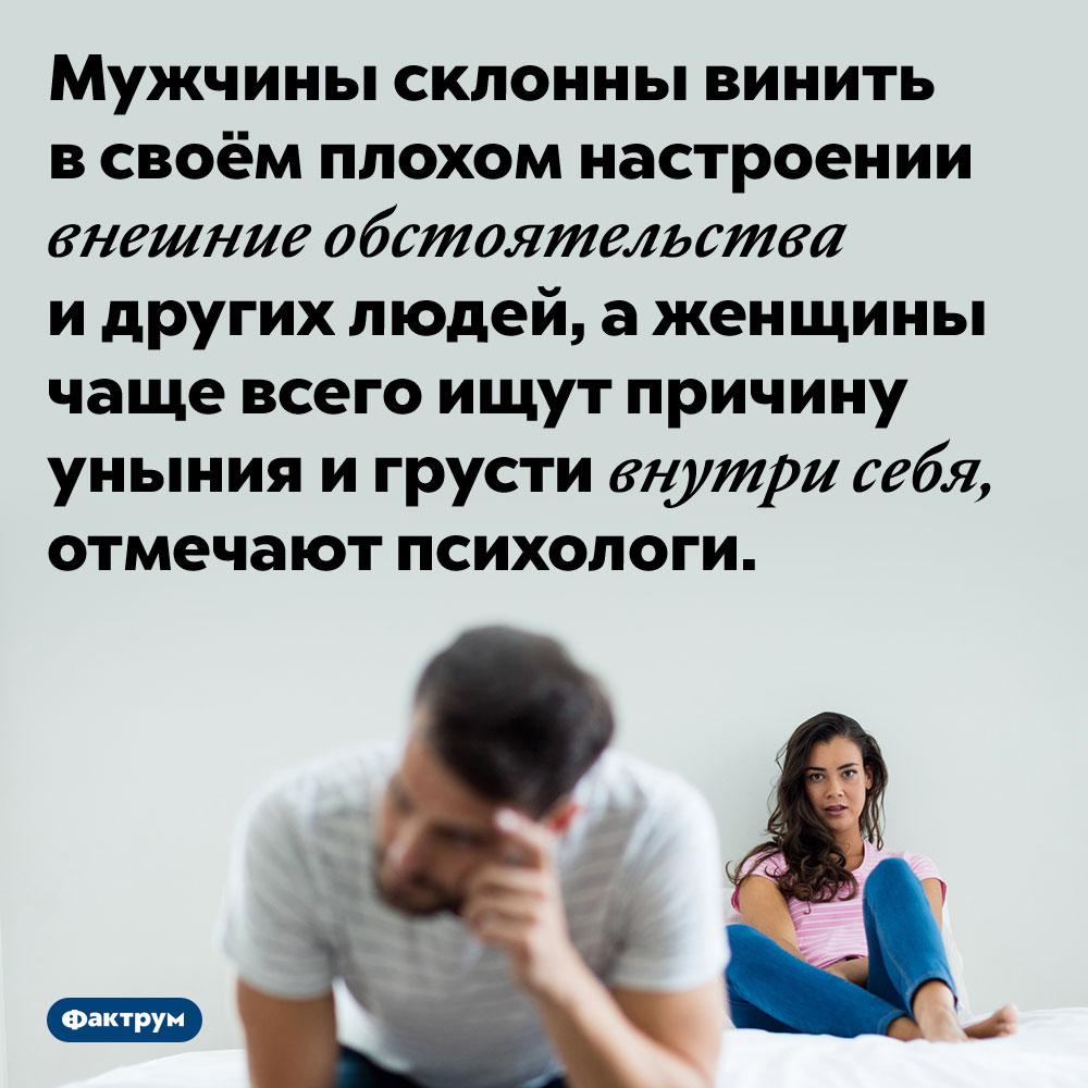 Мужчины винят всвоём плохом настроении окружение, аженщины — самих себя. Мужчины склонны винить в своём плохом настроении внешние обстоятельства и других людей, а женщины чаще всего ищут причину уныния и грусти внутри себя, отмечают психологи.