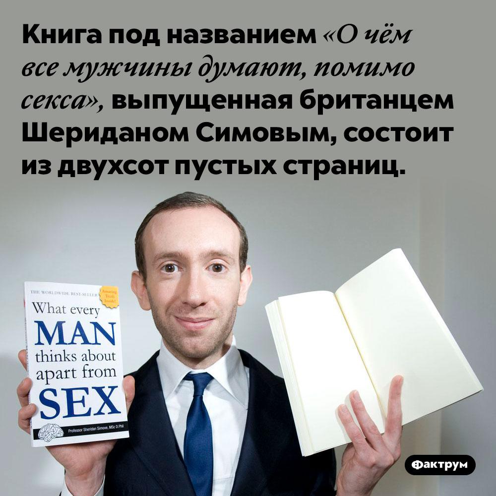 Вкниге «Очём все мужчины думают, помимо секса» 200страниц ивсе они пустые. Книга под названием «О чём все мужчины думают, помимо секса», выпущенная британцем Шериданом Симовым, состоит из двухсот пустых страниц.