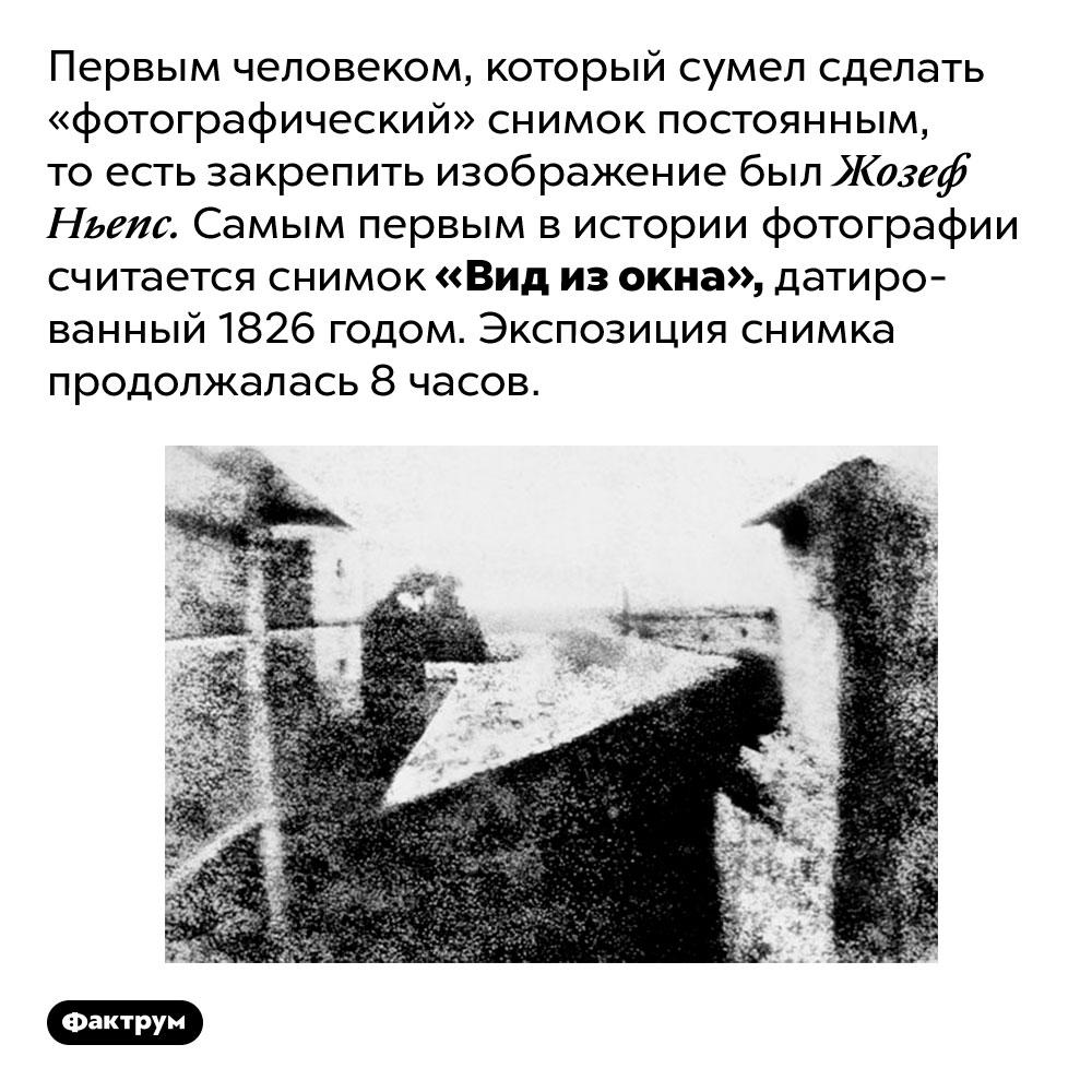 Первым человеком, который сумел сделать «фотографический» снимок постоянным, тоесть закрепить изображение был Жозеф Ньепс. Самым первым в истории фотографии считается снимок «Вид из окна», датированный 1826 годом. Экспозиция снимка продолжалась 8 часов.