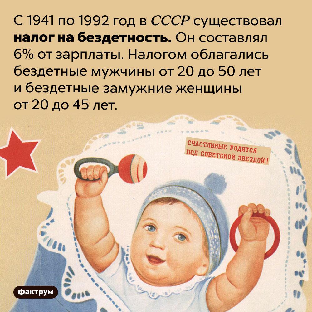 ВСССР более 50лет действовал налог набездетность. С 1941 по 1992 год в СССР существовал налог на бездетность. Он составлял 6% от зарплаты. Налогом облагались бездетные мужчины от 20 до 50 лет и бездетные замужние женщины от 20 до 45 лет.