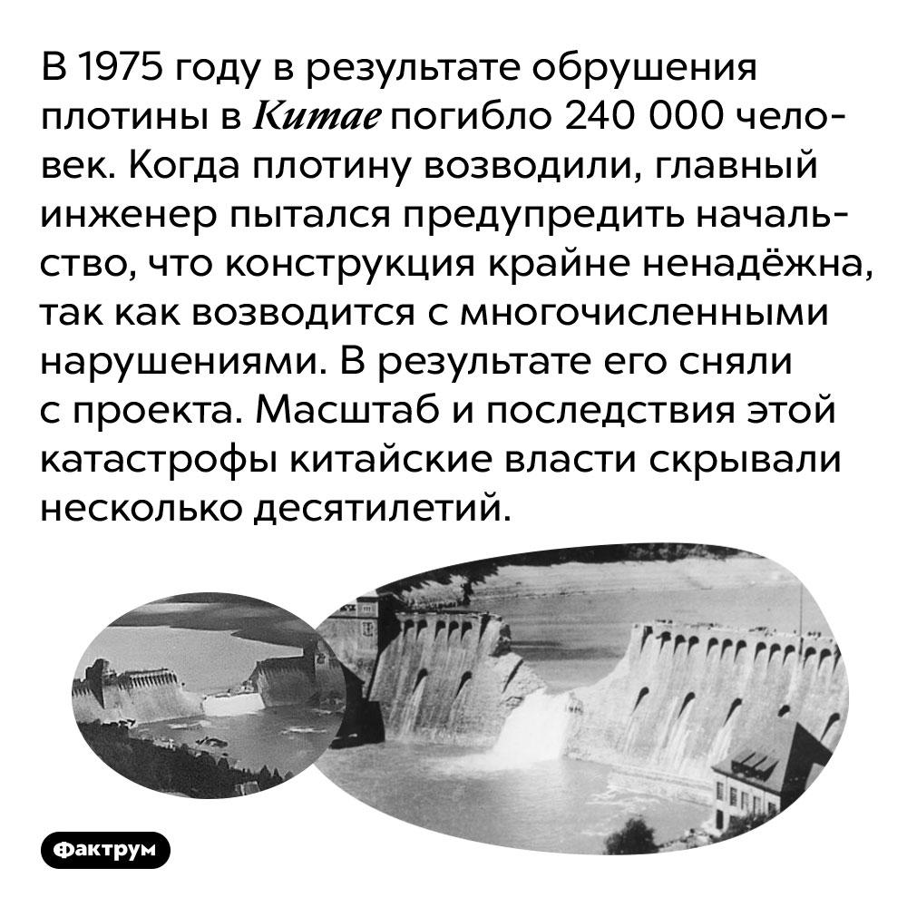 В1975 году вКитае обрушившаяся плотина погубила 240000 человек, несмотря нато,что катастрофа была предсказана заранее. В 1975 году в результате обрушения плотины в Китае погибло 240 000 человек. Когда плотину возводили, главный инженер пытался предупредить начальство, что конструкция крайне ненадёжна, так как возводится с многочисленными нарушениями. В результате его сняли с проекта. Масштаб и последствия этой катастрофы китайские власти скрывали несколько десятилетий.