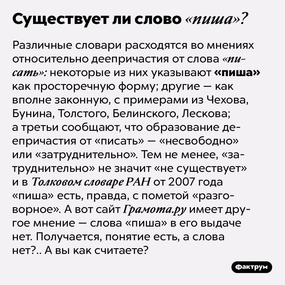 Существует лислово «пиша». Различные словари расходятся во мнениях относительно деепричастия от слова «писать»: некоторые из них указывают «пиша» как просторечную форму; другие — как вполне законную, с примерами из Чехова, Бунина, Толстого, Белинского, Лескова; а третьи сообщают, что образование деепричастия от «писать» — «несвободно» или «затруднительно». Тем не менее, «затруднительно» не значит «не существует» и в Толковом словаре РАН от 2007 года «пиша» есть, правда, с пометой «разговорное». А вот сайт грамота.ру имеет другое мнение — слова «пиша» в его выдаче нет. Получается, понятие есть, а слова нет?.. А вы как считаете?