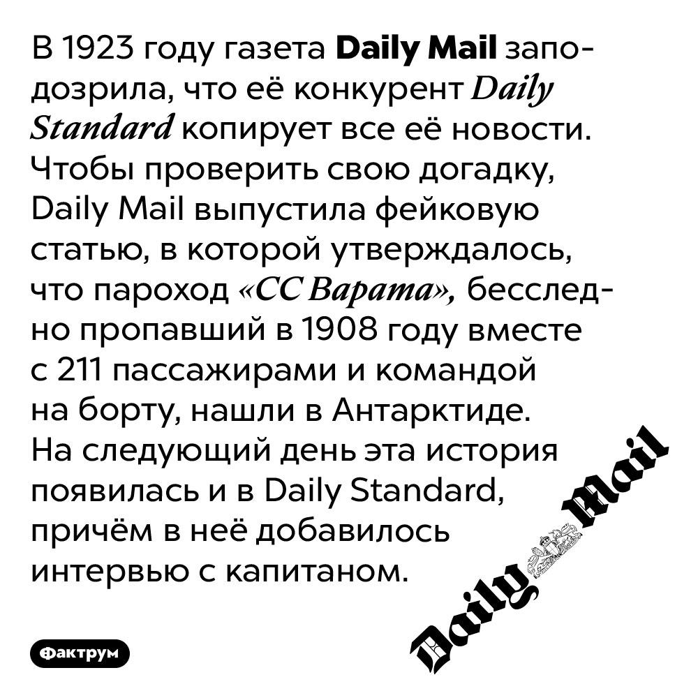 Как Daily Mail поймала конкурентов наплагиате. В 1923 году газета Daily Mail заподозрила, что её конкурент Daily Standard копирует все её новости. Чтобы проверить свою догадку, Daily Mail выпустила фейковую статью, в которой утверждалось, что пароход «СС Варата», бесследно пропавший в 1908 году вместе с 211 пассажирами и командой на борту, нашли в Антарктиде. На следующий день эта история появилась и в Daily Standard, причём в неё добавилось интервью с капитаном.