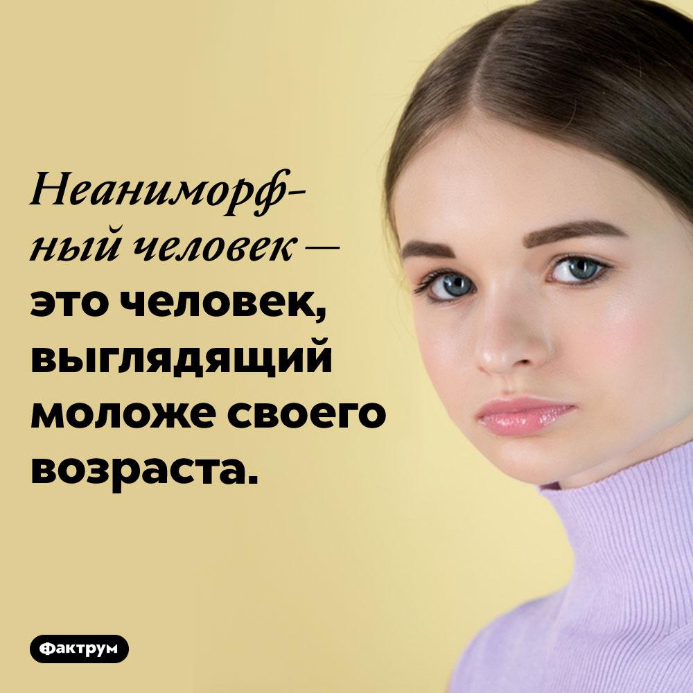 Люди, выглядящие моложе своих лет, называются «неаниморфными» людьми. Неаниморфный человек — это человек, выглядящий моложе своего возраста.