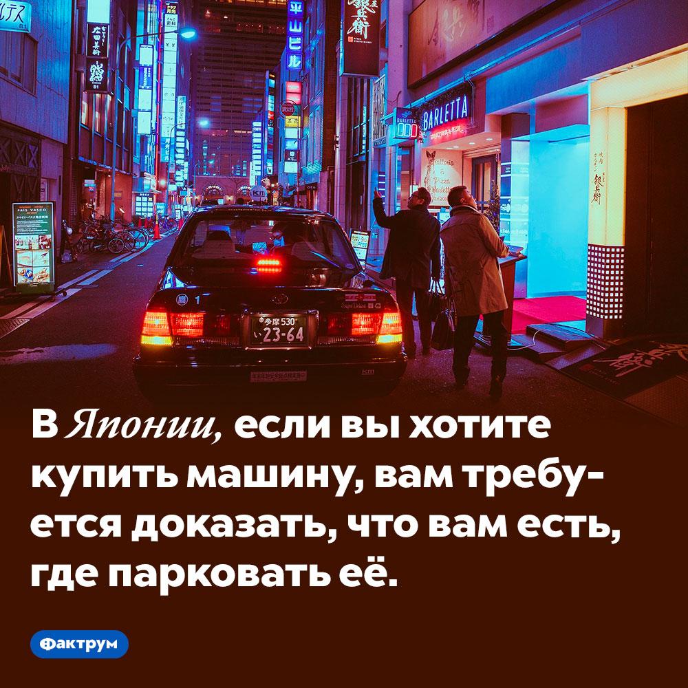 ВЯпонии вам непродадут машину, если вам негде её парковать. В Японии, если вы хотите купить машину, вам требуется доказать, что вам есть, где парковать её.