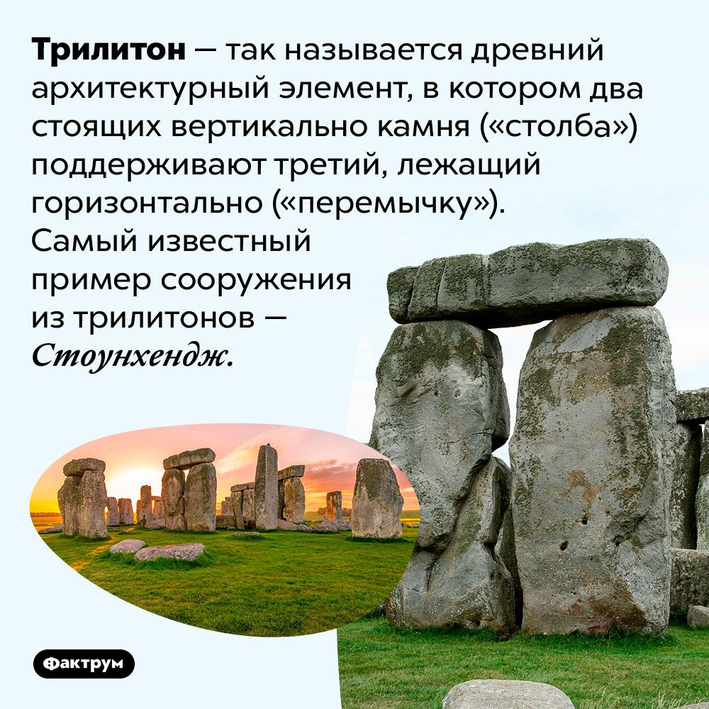 Конструкция издвух вертикально стоящих камней, поддерживающих горизонтально положенный третий, называется «трилитон». Трилитон — так называется древний архитектурный элемент, в котором два стоящих вертикально камня («столба») поддерживают третий, лежащий горизонтально («перемычку»). Самый известный пример сооружения из трилитонов — Стоунхендж.