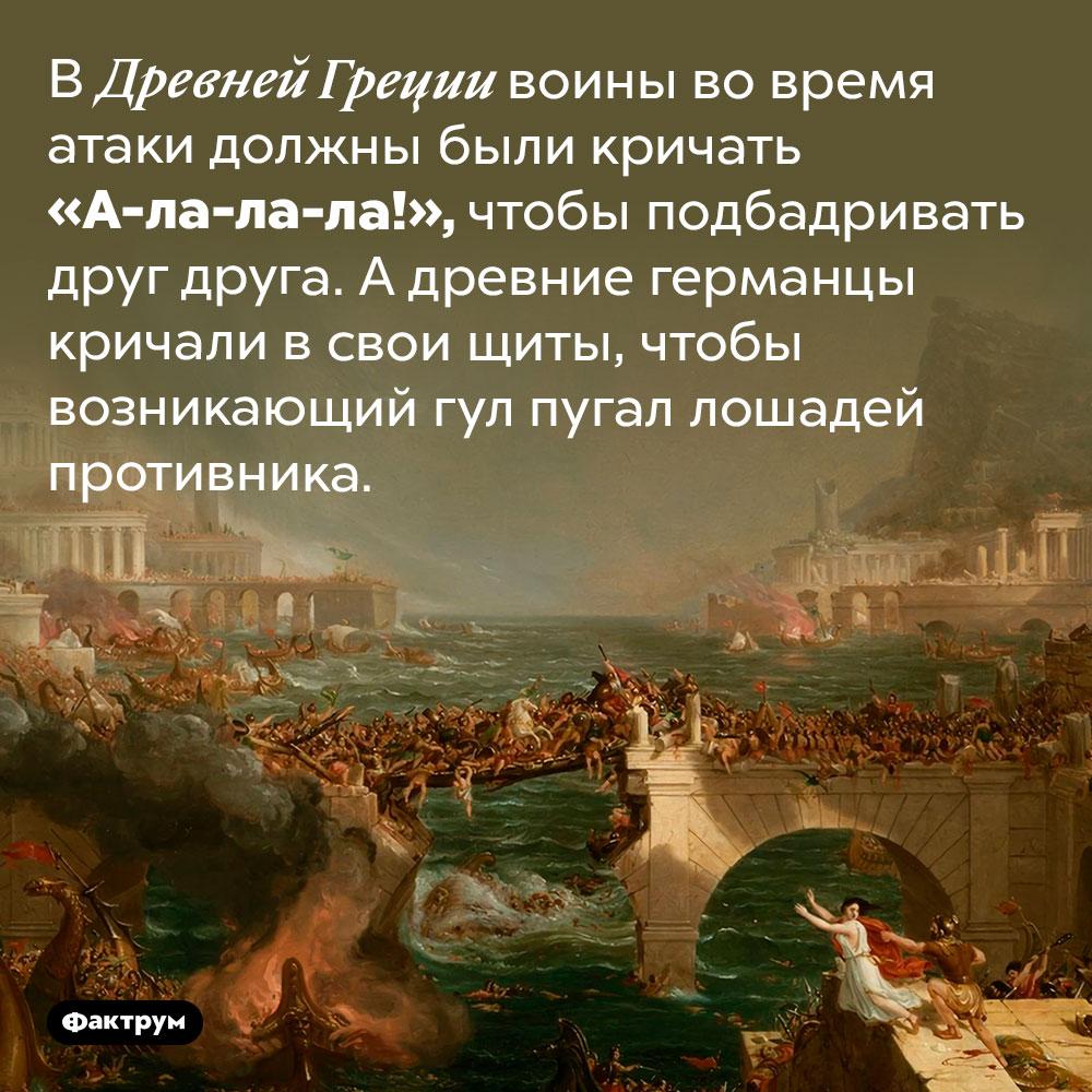 Древнегреческие солдаты шли ватаку скриком «А-ла-ла-ла!». В Древней Греции воины во время атаки должны были кричать «А-ла-ла-ла!», чтобы подбадривать друг друга. А древние германцы кричали в свои щиты, чтобы возникающий гул пугал лошадей противника.