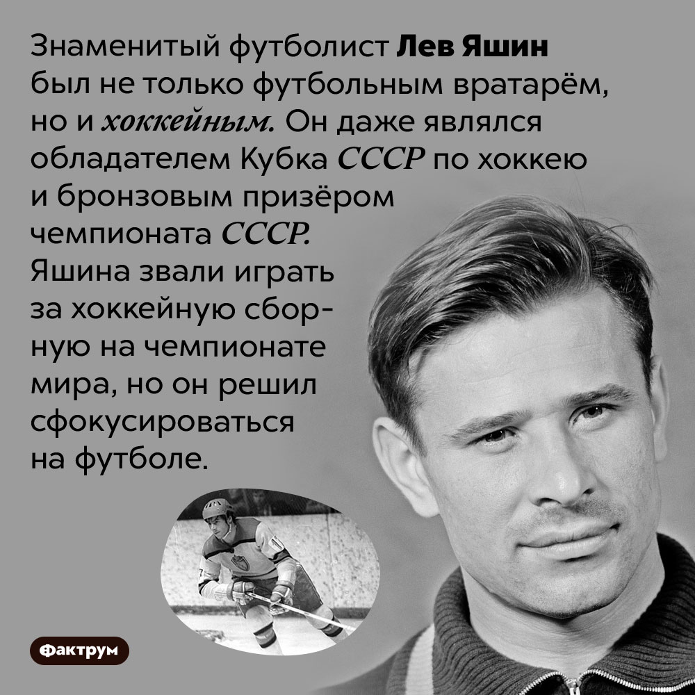 Лев Яшин был нетолько футбольным вратарём, ноихоккейным. Знаменитый футболист Лев Яшин был не только футбольным вратарём, но и хоккейным. Он даже являлся обладателем Кубка СССР по хоккею и бронзовым призёром чемпионата СССР. Яшина звали играть за хоккейную сборную на чемпионате мира, но он решил сфокусироваться на футболе.